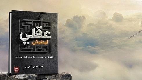 ليطمئـن عـقـلي, أحمد خيري العمري, الملحدين, ظاهرة الإلحاد, ليطمئـن عـقـلي,